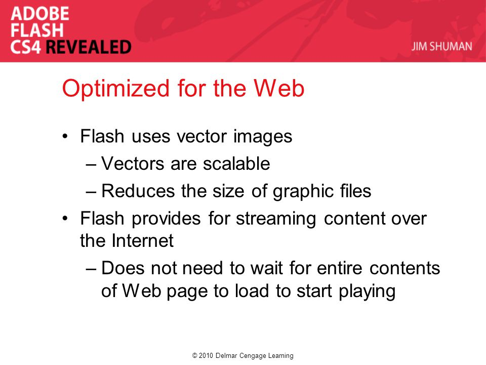 © 2010 Delmar Cengage Learning Optimized for the Web Flash uses vector images –Vectors are scalable –Reduces the size of graphic files Flash provides for streaming content over the Internet –Does not need to wait for entire contents of Web page to load to start playing