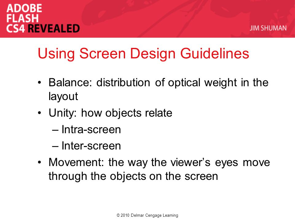 © 2010 Delmar Cengage Learning Using Screen Design Guidelines Balance: distribution of optical weight in the layout Unity: how objects relate –Intra-screen –Inter-screen Movement: the way the viewer's eyes move through the objects on the screen