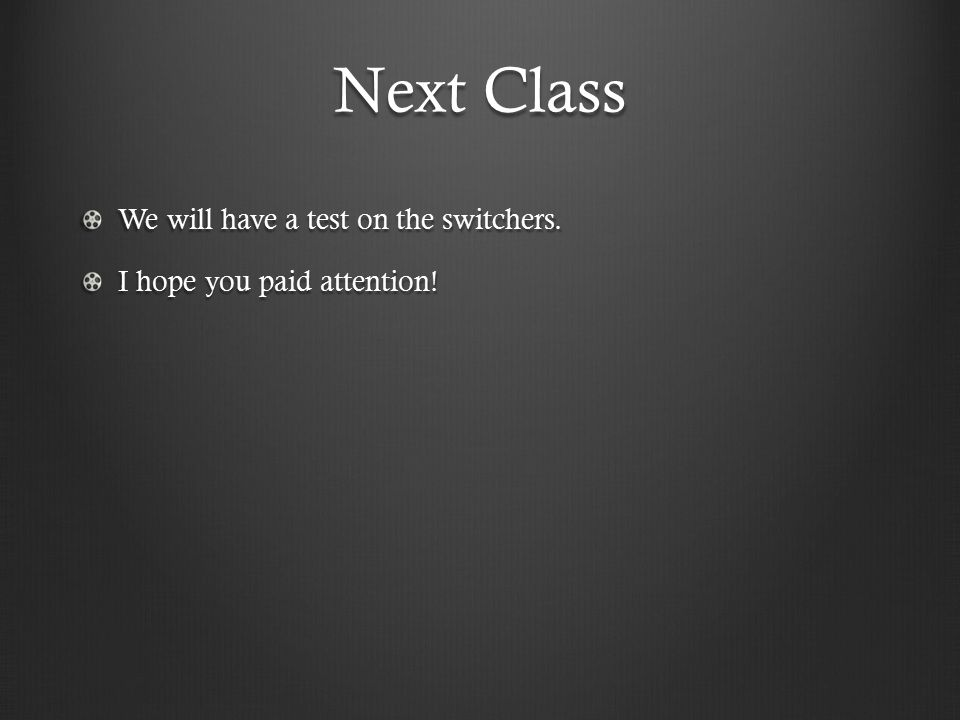 Next Class We will have a test on the switchers. I hope you paid attention!