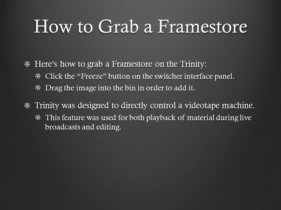 How to Grab a Framestore Here's how to grab a Framestore on the Trinity: Click the Freeze button on the switcher interface panel.
