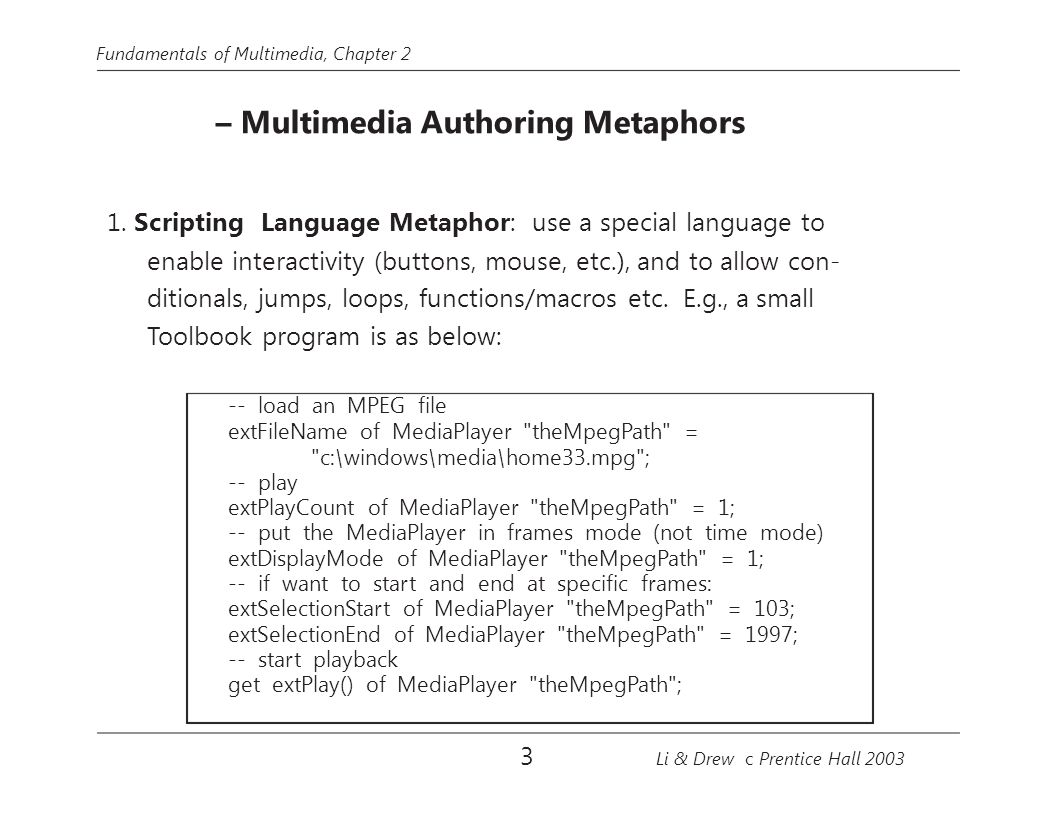 Fundamentals of Multimedia, Chapter 2 – Multimedia Authoring Metaphors 1. Scripting Language Metaphor: use a special language to enable interactivity