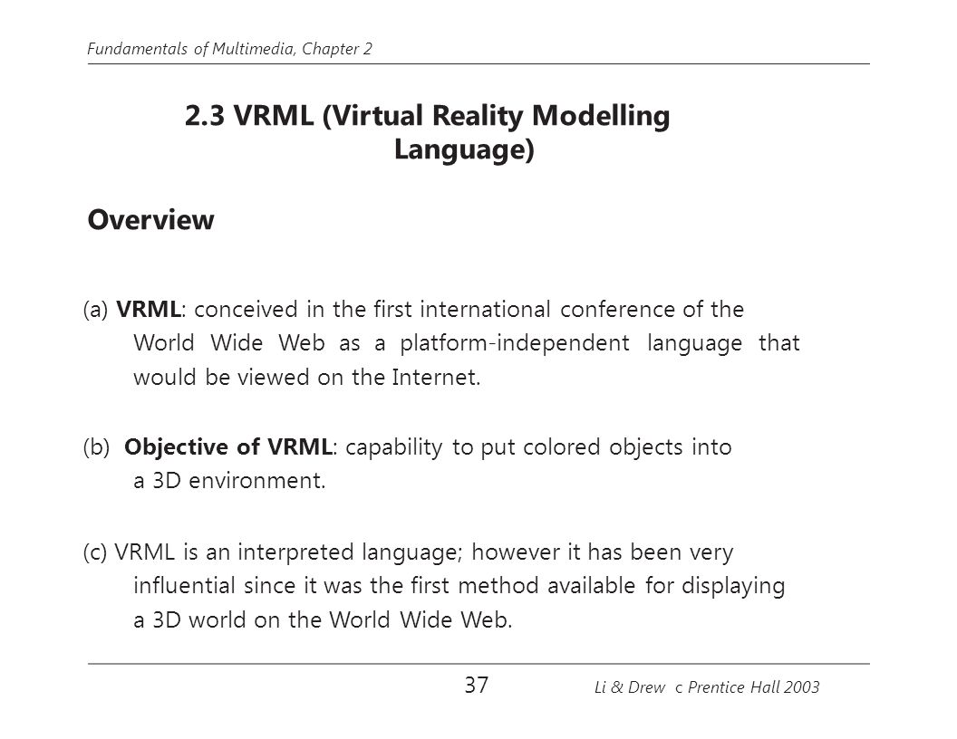 Fundamentals of Multimedia, Chapter 2 2.3 VRML (Virtual Reality Modelling Language) Overview (a) VRML: conceived in the first international conference