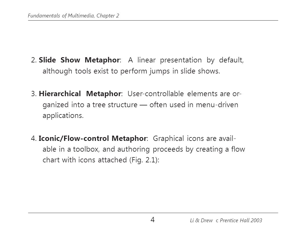 Fundamentals of Multimedia, Chapter 2 2. Slide Show Metaphor: A linear presentation by default, although tools exist to perform jumps in slide shows.