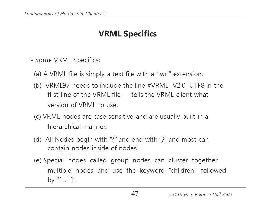 "Fundamentals of Multimedia, Chapter 2 VRML Specifics Some VRML Specifics: (a) A VRML file is simply a text file with a "".wrl"