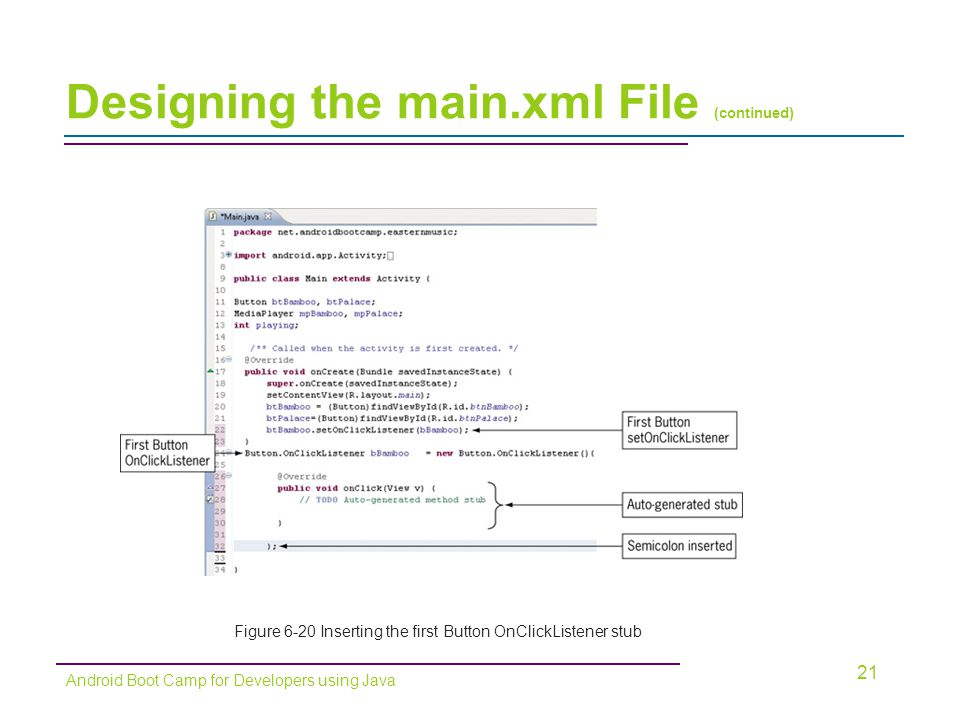 Designing the main.xml File (continued) 21 Android Boot Camp for Developers using Java Figure 6-20 Inserting the first Button OnClickListener stub