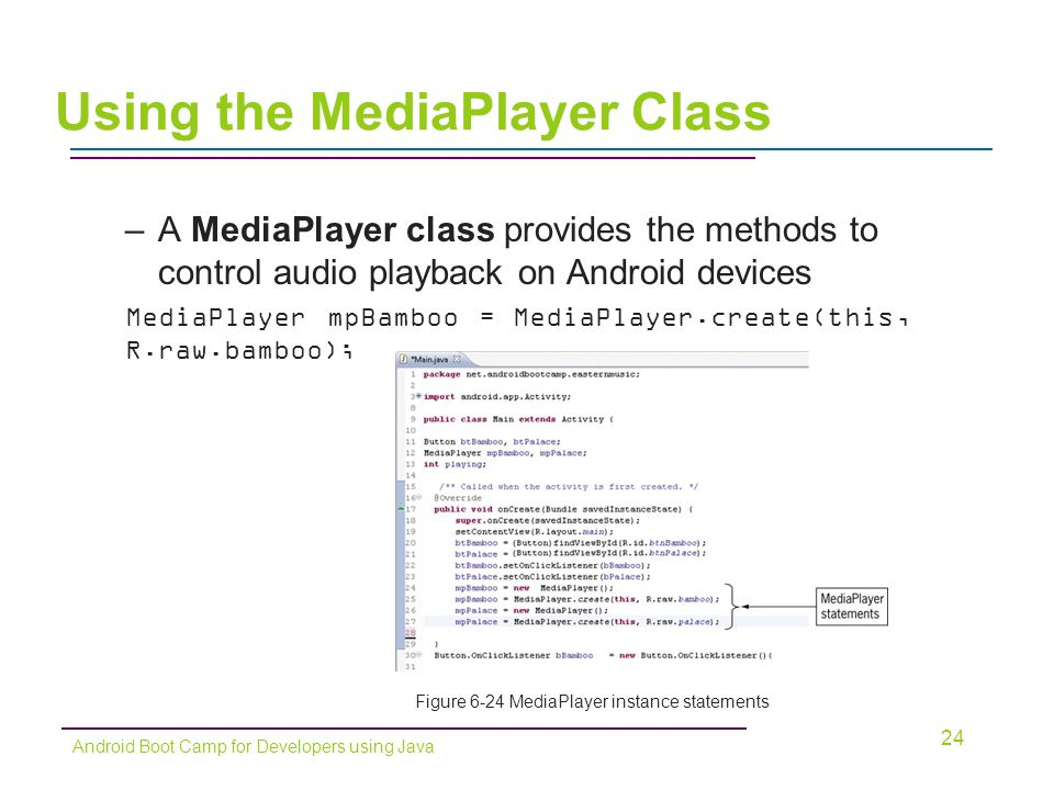 –A MediaPlayer class provides the methods to control audio playback on Android devices MediaPlayer mpBamboo = MediaPlayer.create(this, R.raw.bamboo); 24 Android Boot Camp for Developers using Java Using the MediaPlayer Class Figure 6-24 MediaPlayer instance statements
