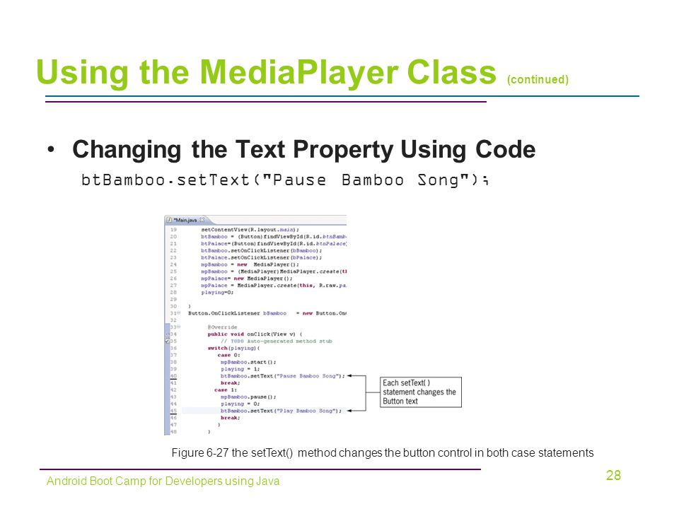 Changing the Text Property Using Code btBamboo.setText( Pause Bamboo Song ); 28 Android Boot Camp for Developers using Java Using the MediaPlayer Class (continued) Figure 6-27 the setText() method changes the button control in both case statements