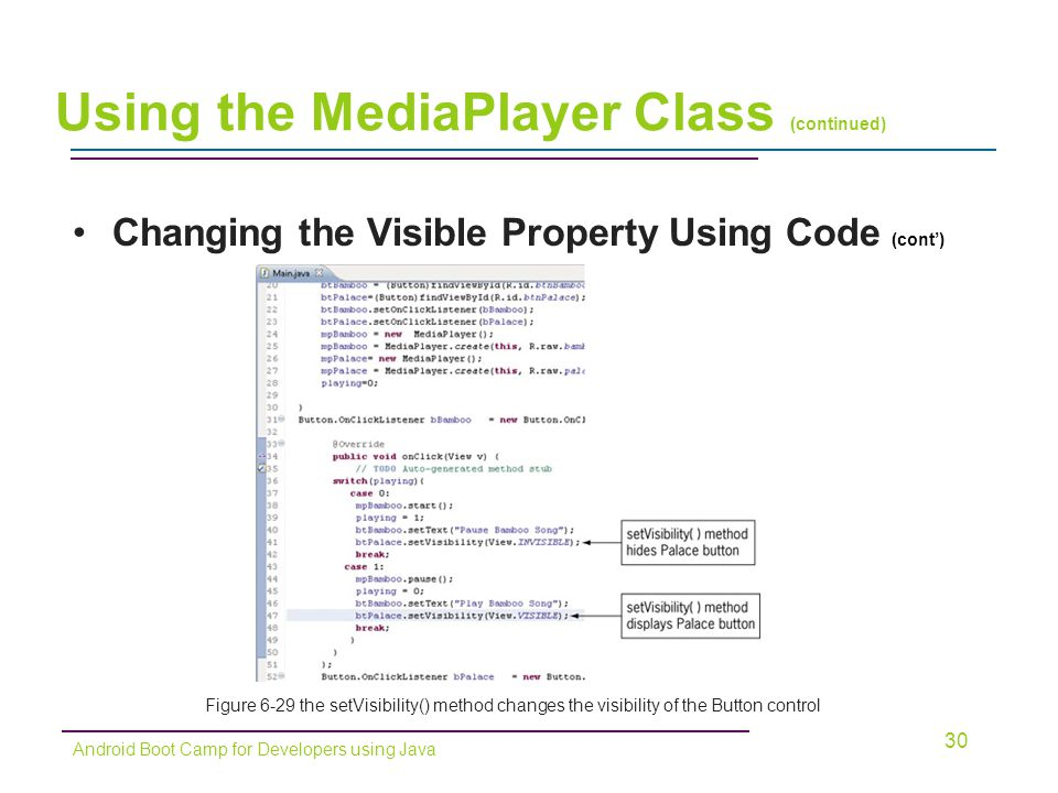 Changing the Visible Property Using Code (cont') 30 Android Boot Camp for Developers using Java Using the MediaPlayer Class (continued) Figure 6-29 the setVisibility() method changes the visibility of the Button control