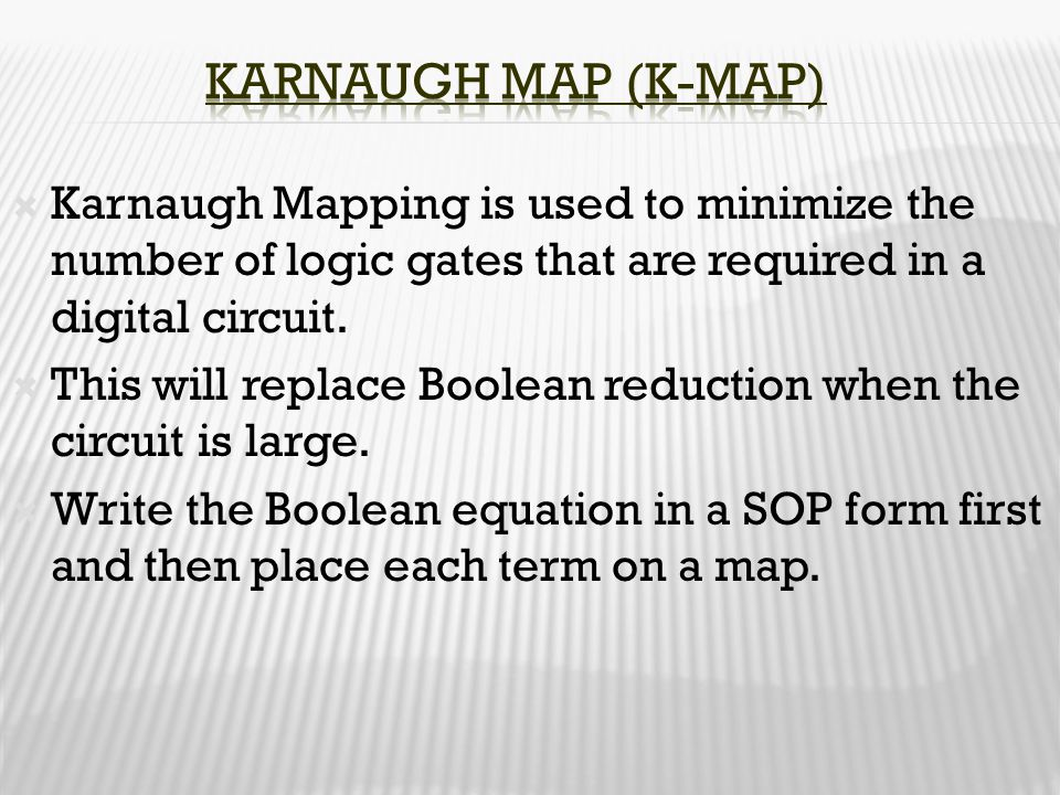  Karnaugh Mapping is used to minimize the number of logic gates that are required in a digital circuit.  This will replace Boolean reduction when th