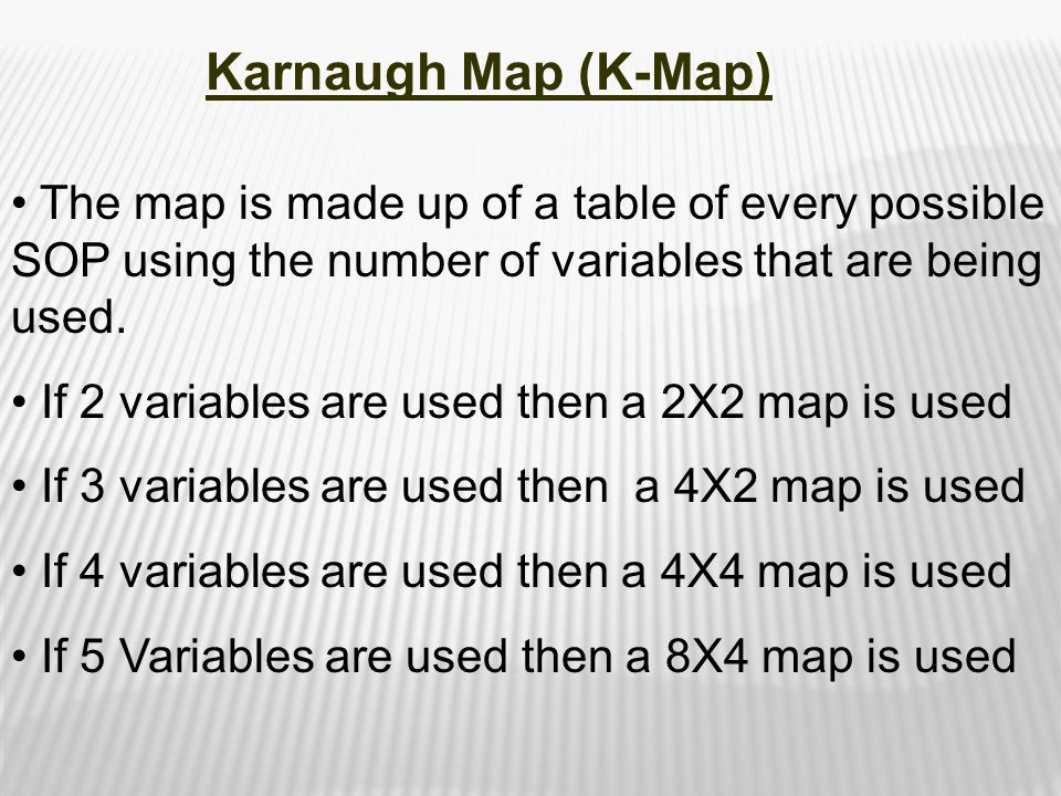 The map is made up of a table of every possible SOP using the number of variables that are being used. If 2 variables are used then a 2X2 map is used
