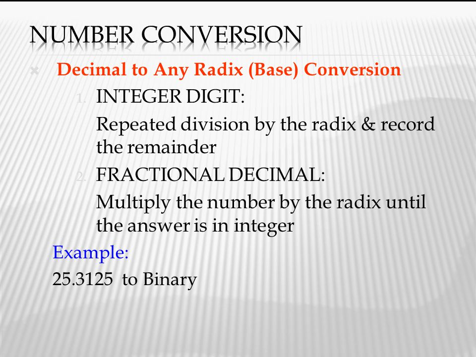  Decimal to Any Radix (Base) Conversion 1. INTEGER DIGIT: Repeated division by the radix & record the remainder 2. FRACTIONAL DECIMAL: Multiply the n