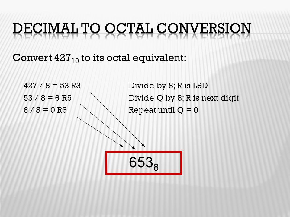 Convert 427 10 to its octal equivalent: 427 / 8 = 53 R3Divide by 8; R is LSD 53 / 8 = 6 R5Divide Q by 8; R is next digit 6 / 8 = 0 R6Repeat until Q =