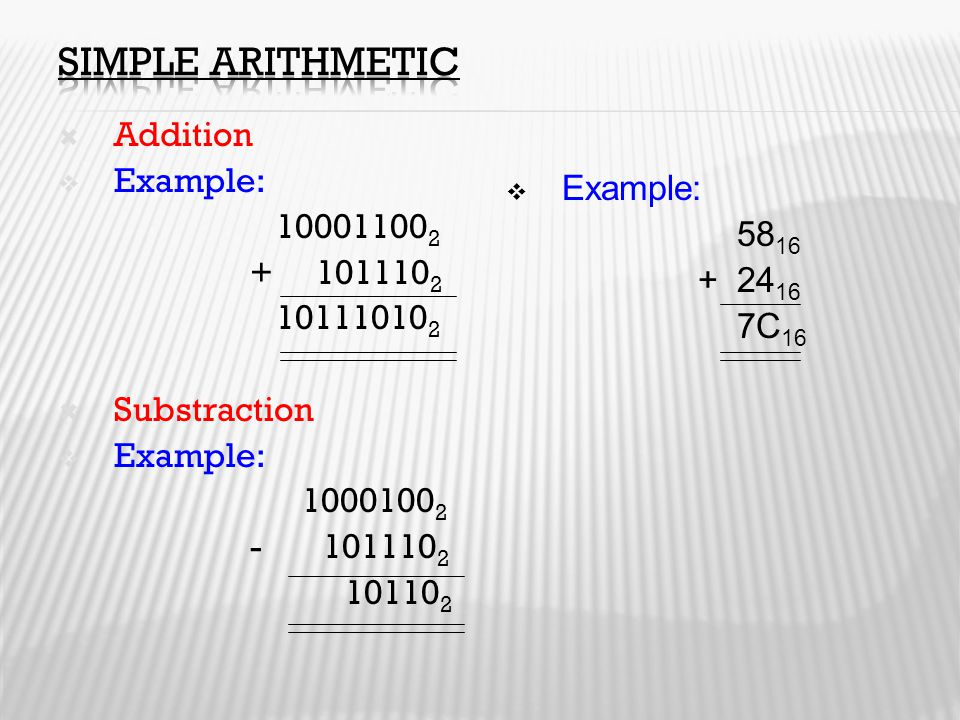  Addition  Example: 10001100 2 + 101110 2 10111010 2  Substraction  Example: 1000100 2 - 101110 2 10110 2  Example: 58 16 + 24 16 7C 16