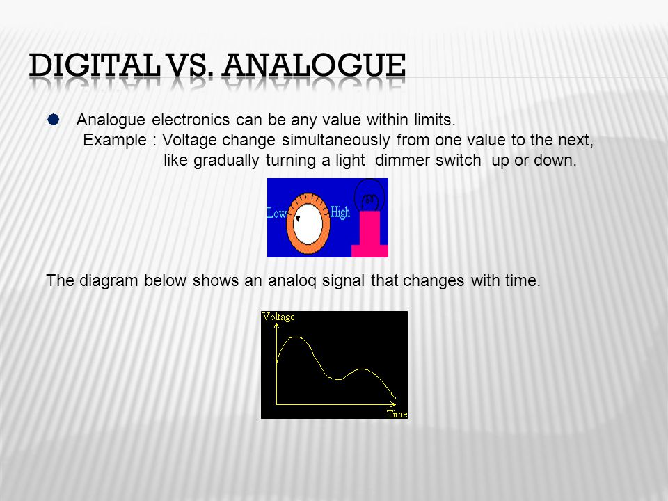  Analogue electronics can be any value within limits. Example : Voltage change simultaneously from one value to the next, like gradually turning a li