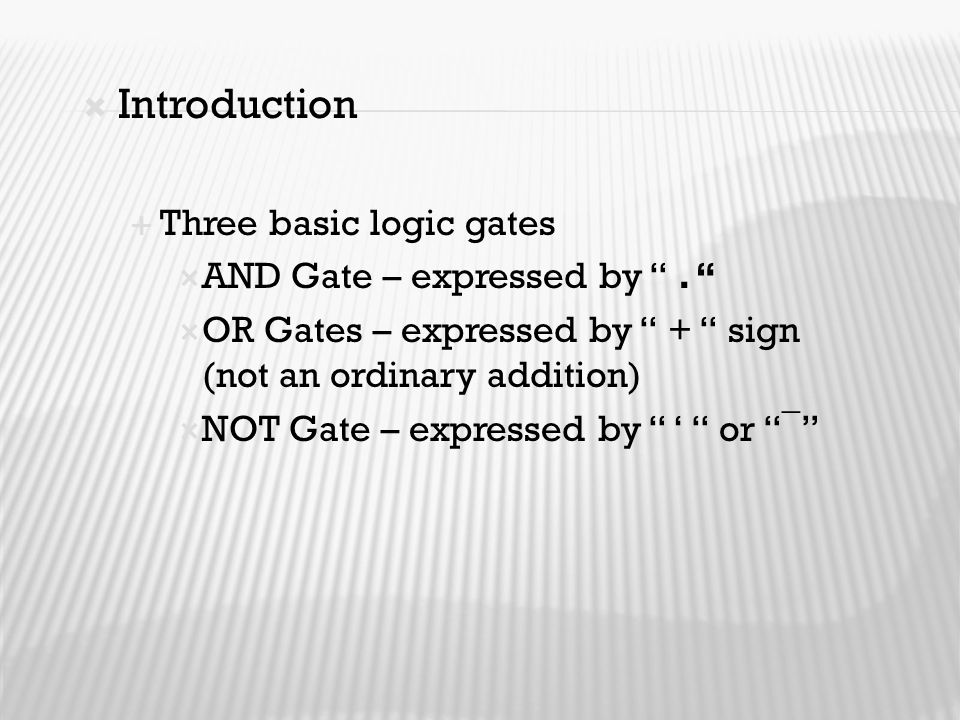 """ Introduction  Three basic logic gates  AND Gate – expressed by """". """"  OR Gates – expressed by """" + """" sign (not an ordinary addition)  NOT Gate – e"""