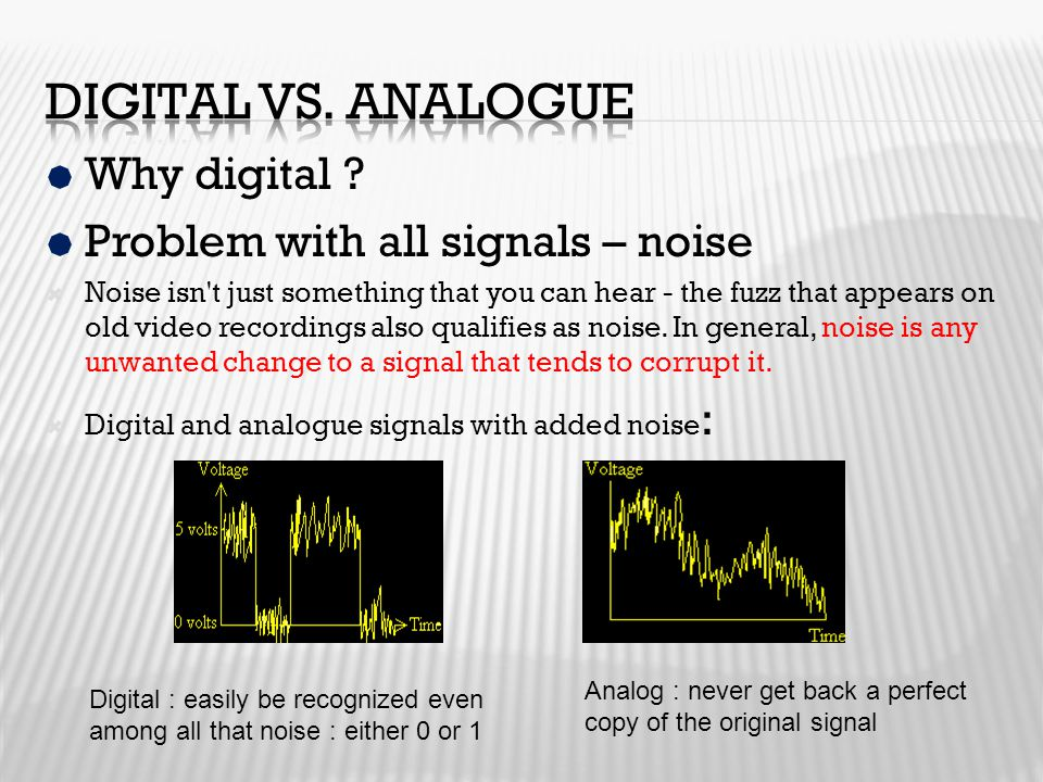  Why digital ?  Problem with all signals – noise  Noise isn't just something that you can hear - the fuzz that appears on old video recordings also