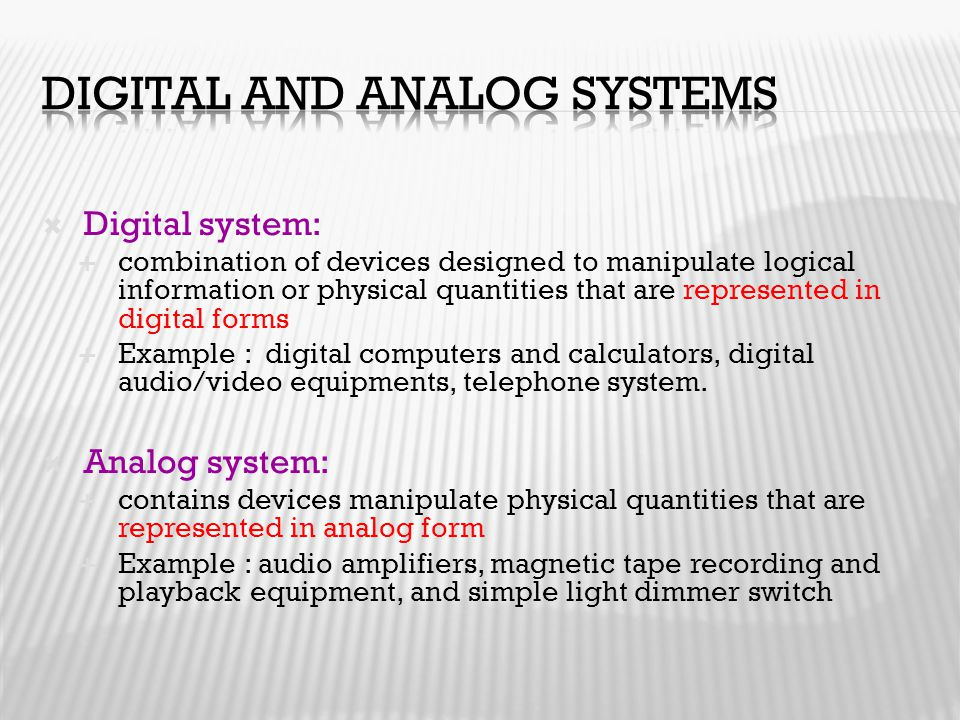  Digital system:  combination of devices designed to manipulate logical information or physical quantities that are represented in digital forms  E