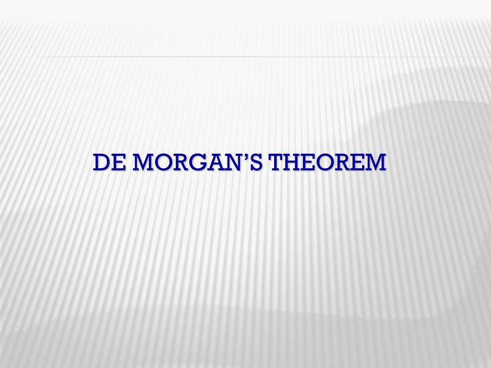 DE MORGAN'S THEOREM DE MORGAN'S THEOREM