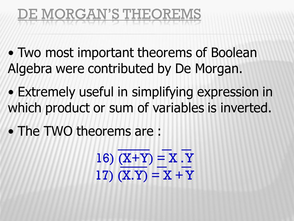 16) (X+Y) = X. Y 17) (X.Y) = X + Y Two most important theorems of Boolean Algebra were contributed by De Morgan. Extremely useful in simplifying expre