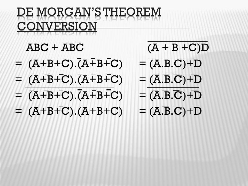 ABC + ABC (A + B +C)D = (A+B+C).(A+B+C) = (A.B.C)+D