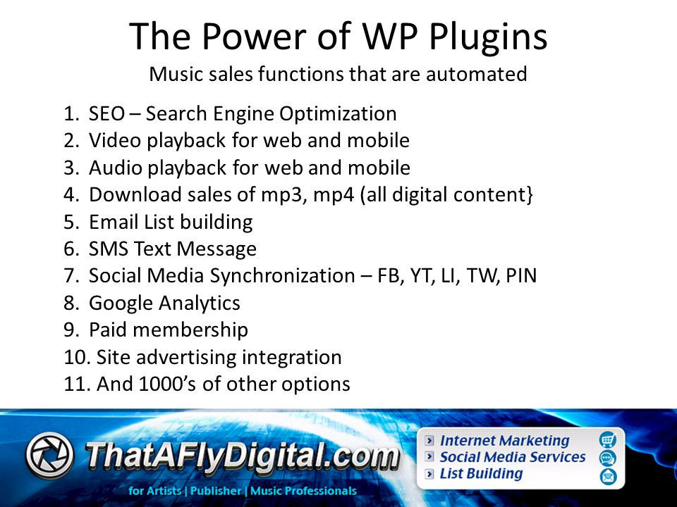 The Power of WP Plugins Music sales functions that are automated 1.SEO – Search Engine Optimization 2.Video playback for web and mobile 3.Audio playback for web and mobile 4.Download sales of mp3, mp4 (all digital content} 5.Email List building 6.SMS Text Message 7.Social Media Synchronization – FB, YT, LI, TW, PIN 8.Google Analytics 9.Paid membership 10.