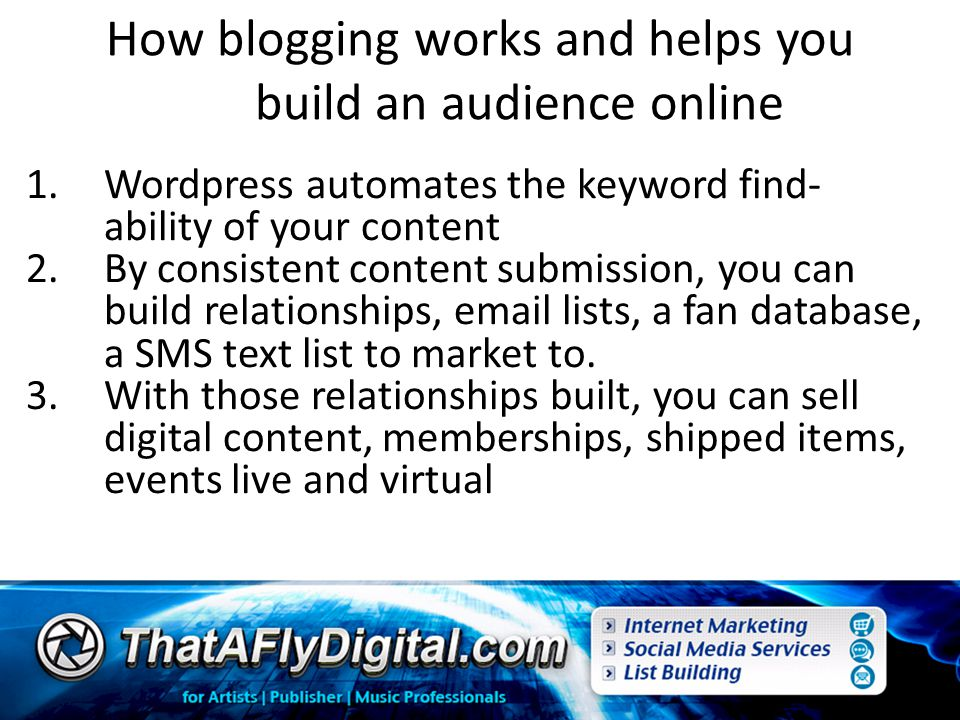 How blogging works and helps you build an audience online 1.Wordpress automates the keyword find- ability of your content 2.By consistent content submission, you can build relationships, email lists, a fan database, a SMS text list to market to.