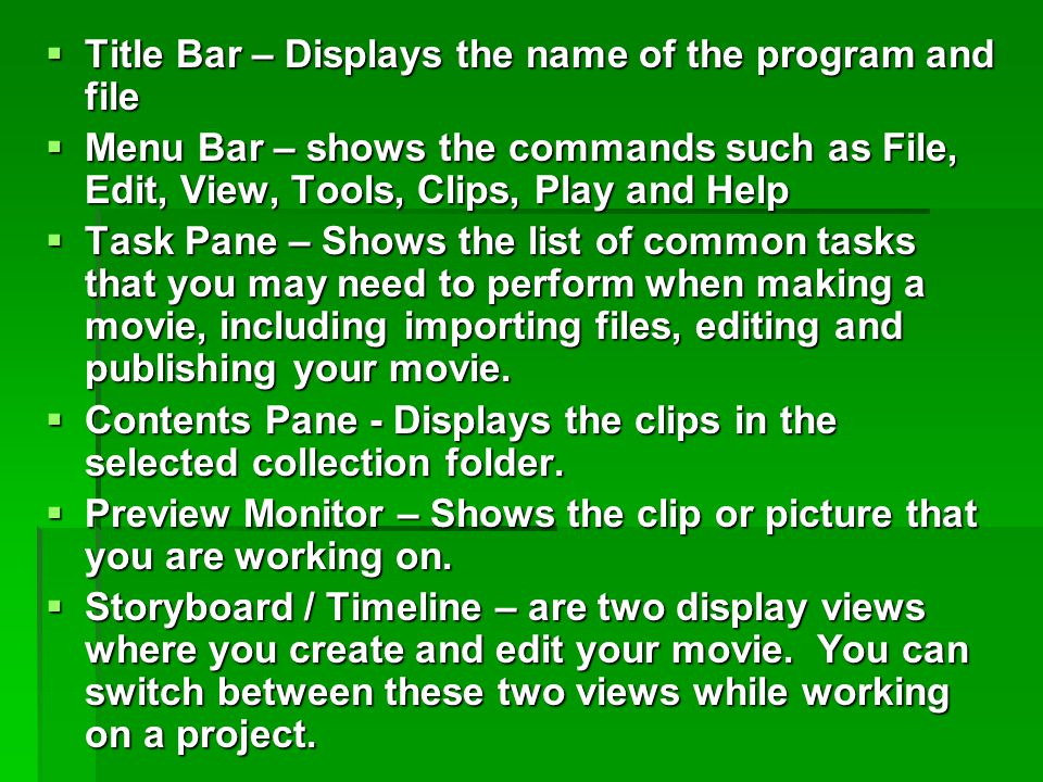  Title Bar – Displays the name of the program and file  Menu Bar – shows the commands such as File, Edit, View, Tools, Clips, Play and Help  Task Pane – Shows the list of common tasks that you may need to perform when making a movie, including importing files, editing and publishing your movie.