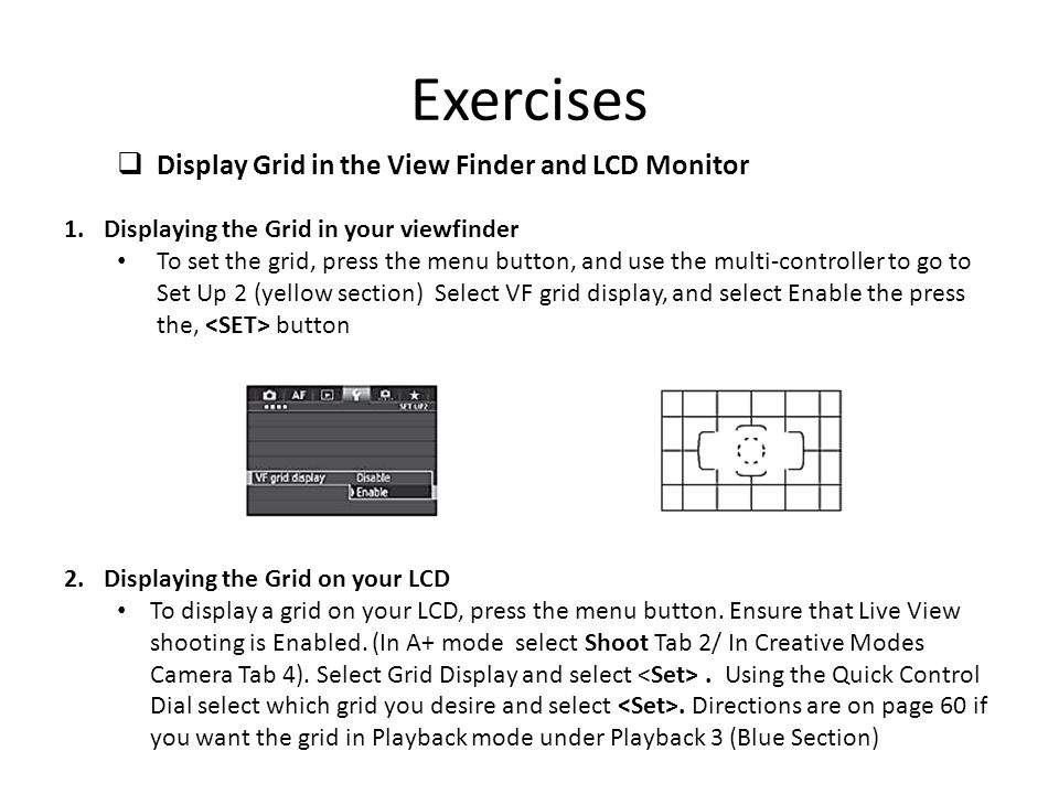 1.Displaying the Grid in your viewfinder To set the grid, press the menu button, and use the multi-controller to go to Set Up 2 (yellow section) Selec