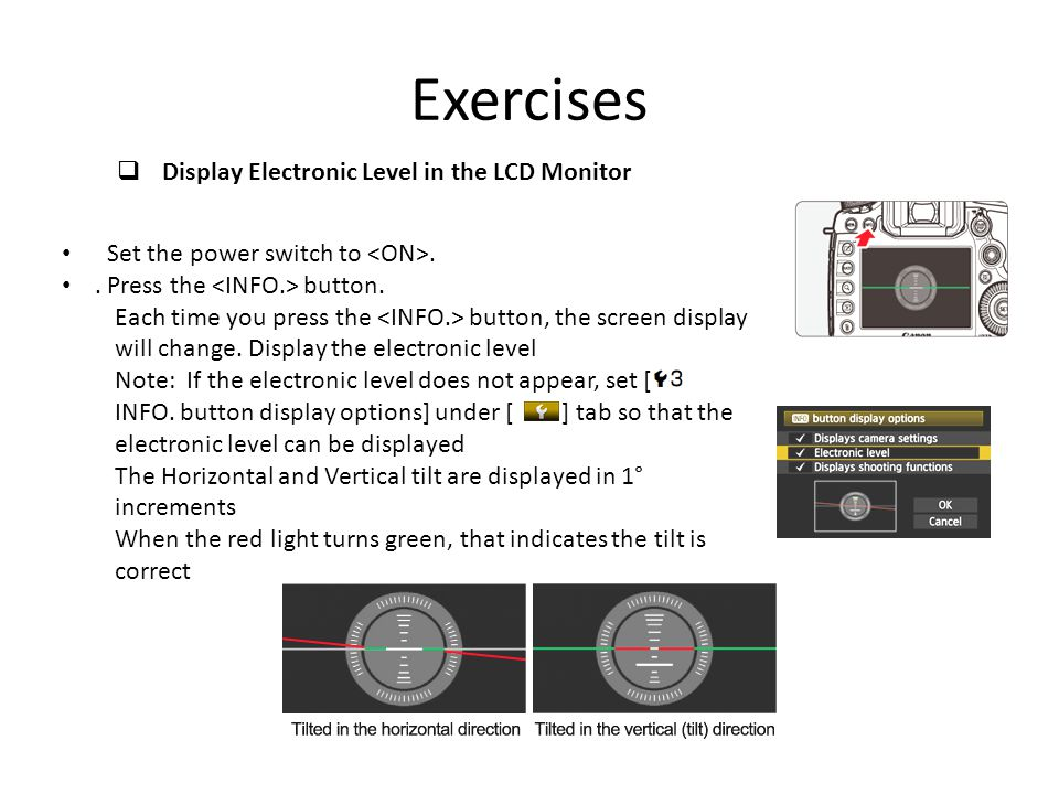 Exercises Set the power switch to.. Press the button. Each time you press the button, the screen display will change. Display the electronic level Not
