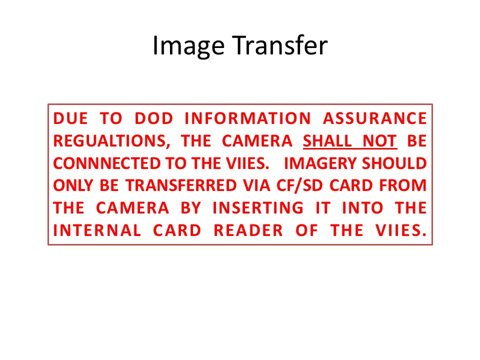 Image Transfer DUE TO DOD INFORMATION ASSURANCE REGUALTIONS, THE CAMERA SHALL NOT BE CONNNECTED TO THE VIIES. IMAGERY SHOULD ONLY BE TRANSFERRED VIA C