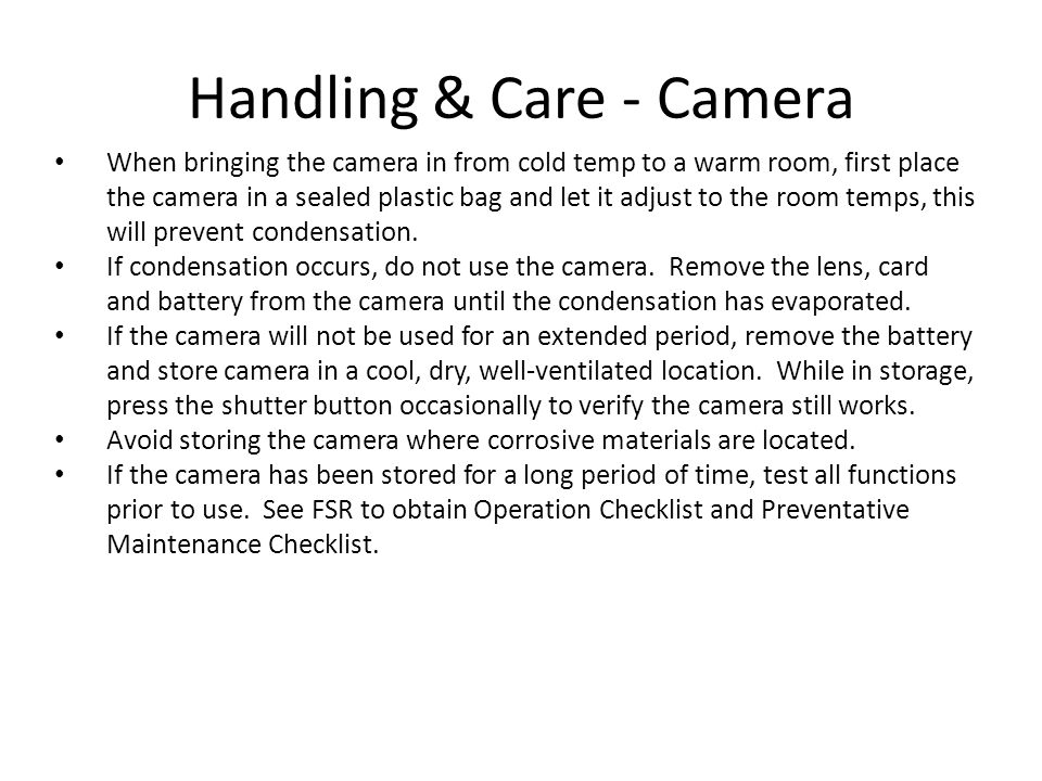 Handling & Care - Camera When bringing the camera in from cold temp to a warm room, first place the camera in a sealed plastic bag and let it adjust t