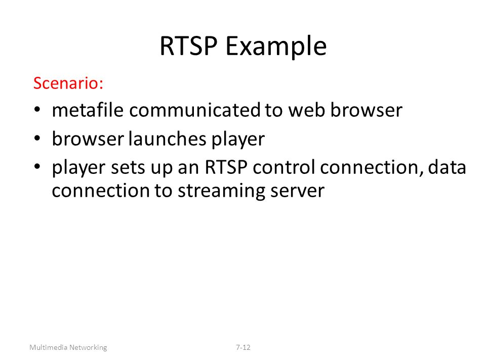 Multimedia Networking7-12 RTSP Example Scenario: metafile communicated to web browser browser launches player player sets up an RTSP control connectio