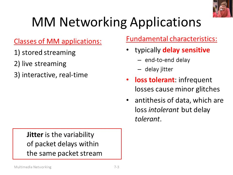 Multimedia Networking7-4 Streaming Stored Multimedia Stored streaming:  media stored at source  transmitted to client  streaming: client playout begins before all data has arrived  timing constraint for still-to-be transmitted data: in time for playout