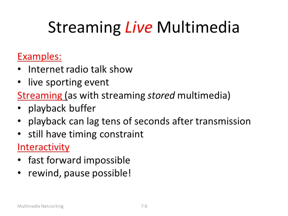 Multimedia Networking7-6 Streaming Live Multimedia Examples: Internet radio talk show live sporting event Streaming (as with streaming stored multimed