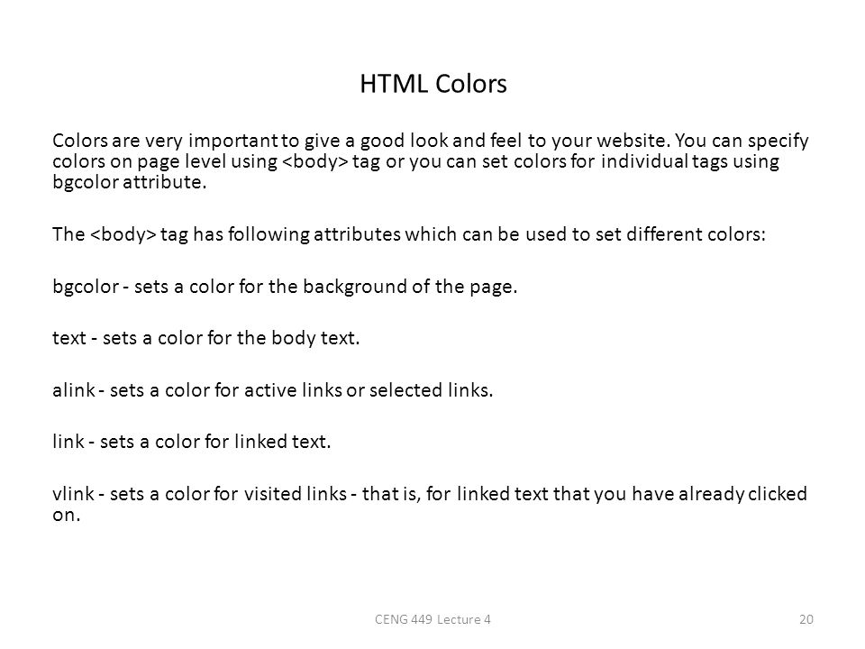 HTML Colors Colors are very important to give a good look and feel to your website. You can specify colors on page level using tag or you can set colo