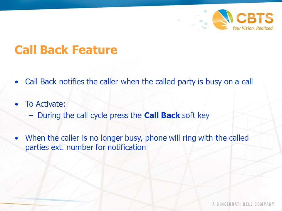 Call Back notifies the caller when the called party is busy on a call To Activate: –During the call cycle press the Call Back soft key When the caller