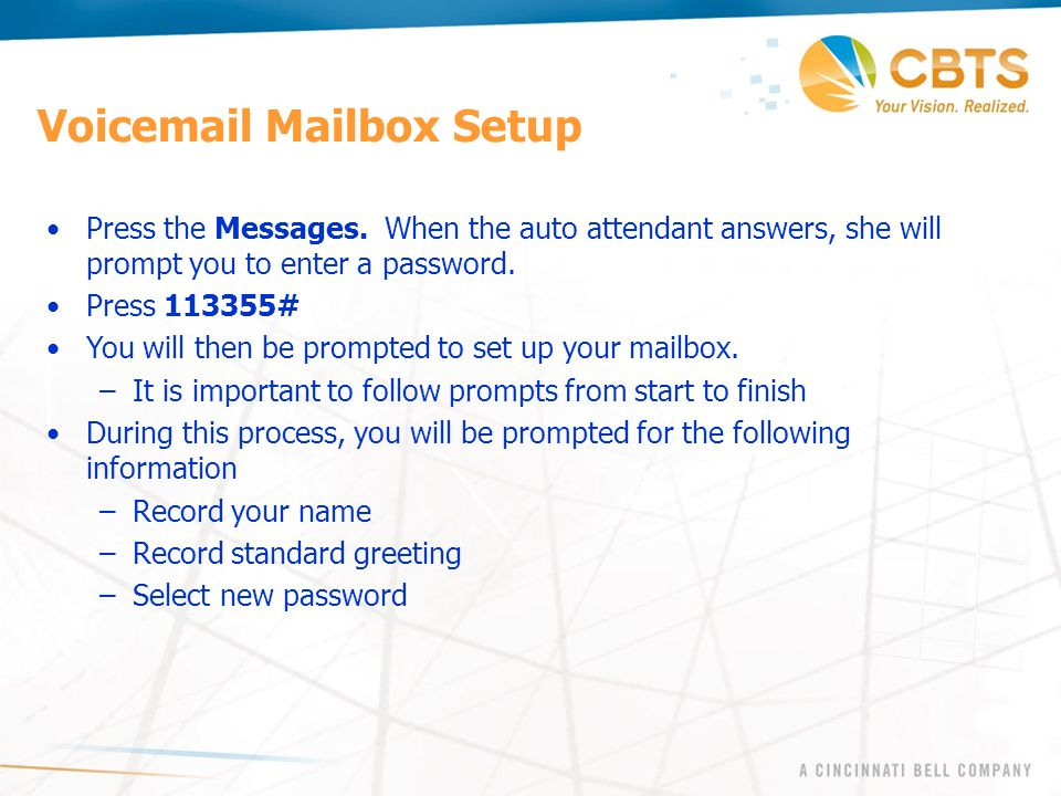 Voicemail Mailbox Setup Press the Messages. When the auto attendant answers, she will prompt you to enter a password. Press 113355# You will then be p