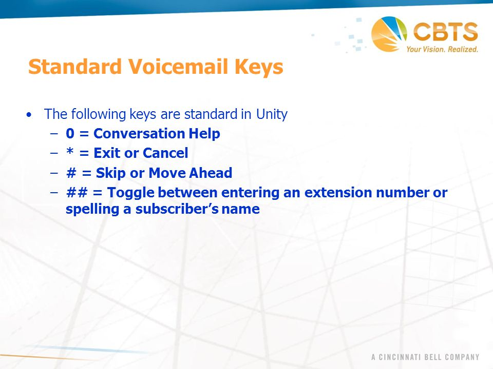 Standard Voicemail Keys The following keys are standard in Unity –0 = Conversation Help –* = Exit or Cancel –# = Skip or Move Ahead –## = Toggle betwe