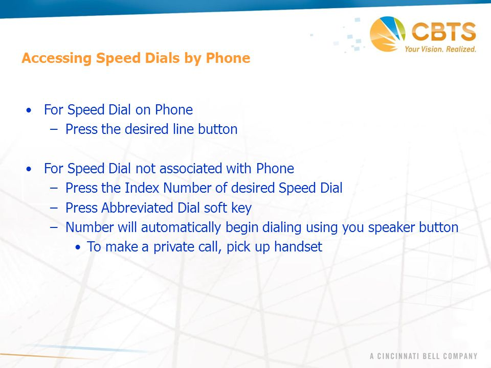 Accessing Speed Dials by Phone For Speed Dial on Phone –Press the desired line button For Speed Dial not associated with Phone –Press the Index Number