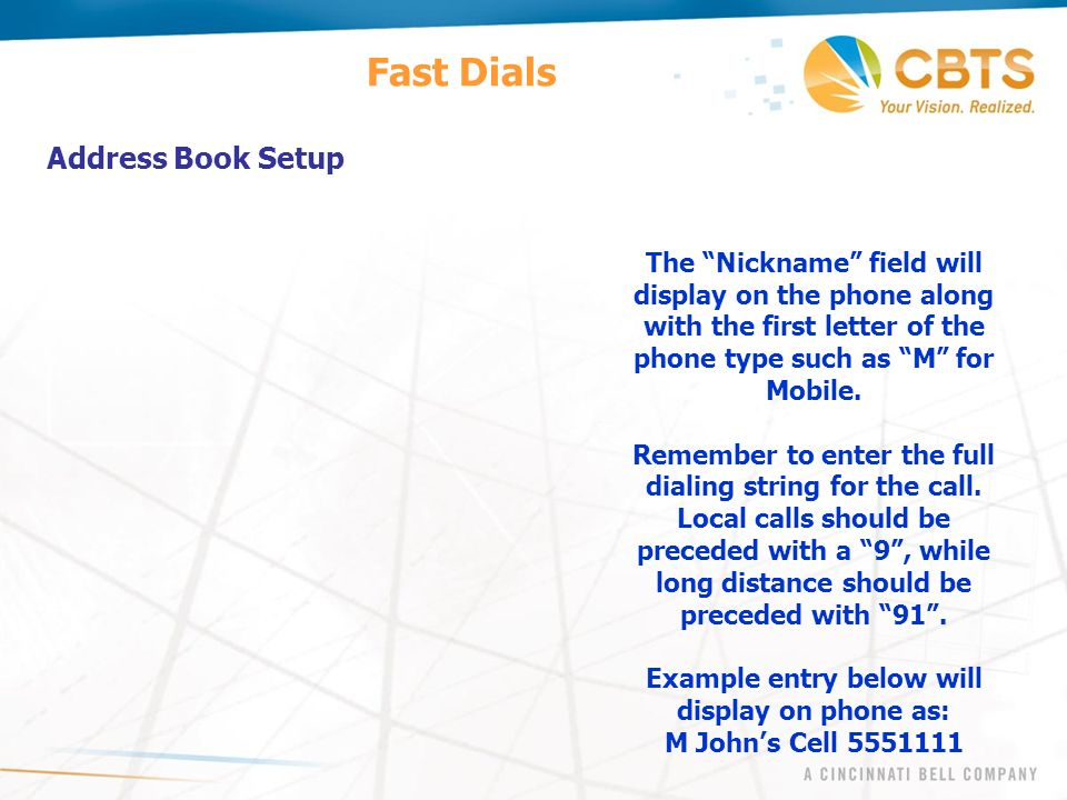 "Fast Dials Address Book Setup The ""Nickname"" field will display on the phone along with the first letter of the phone type such as ""M"" for Mobile. Rem"