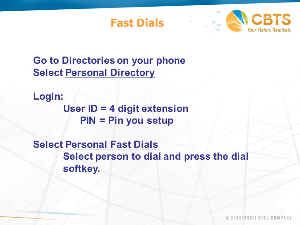 Fast Dials Go to Directories on your phone Select Personal Directory Login: User ID = 4 digit extension PIN = Pin you setup Select Personal Fast Dials