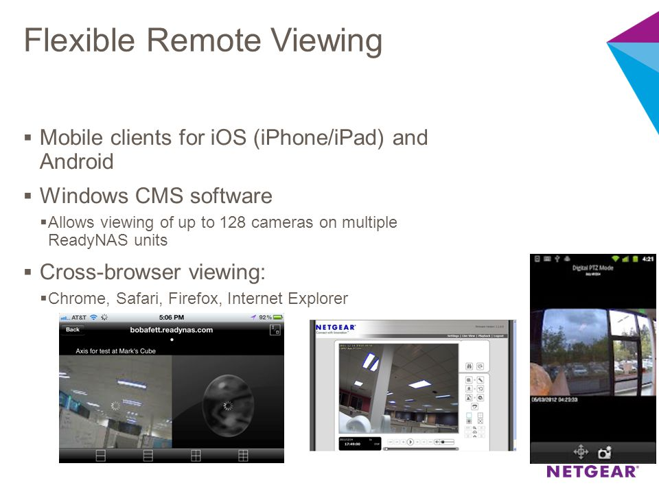 Flexible Remote Viewing  Mobile clients for iOS (iPhone/iPad) and Android  Windows CMS software  Allows viewing of up to 128 cameras on multiple Re