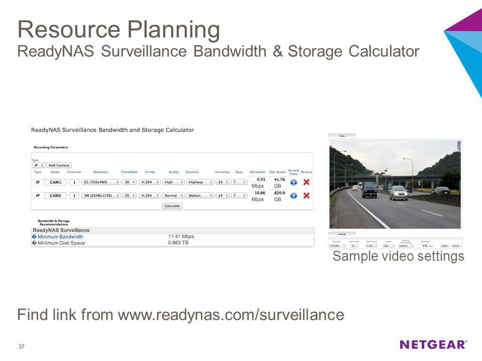 Resource Planning ReadyNAS Surveillance Bandwidth & Storage Calculator Find link from www.readynas.com/surveillance 37 Sample video settings
