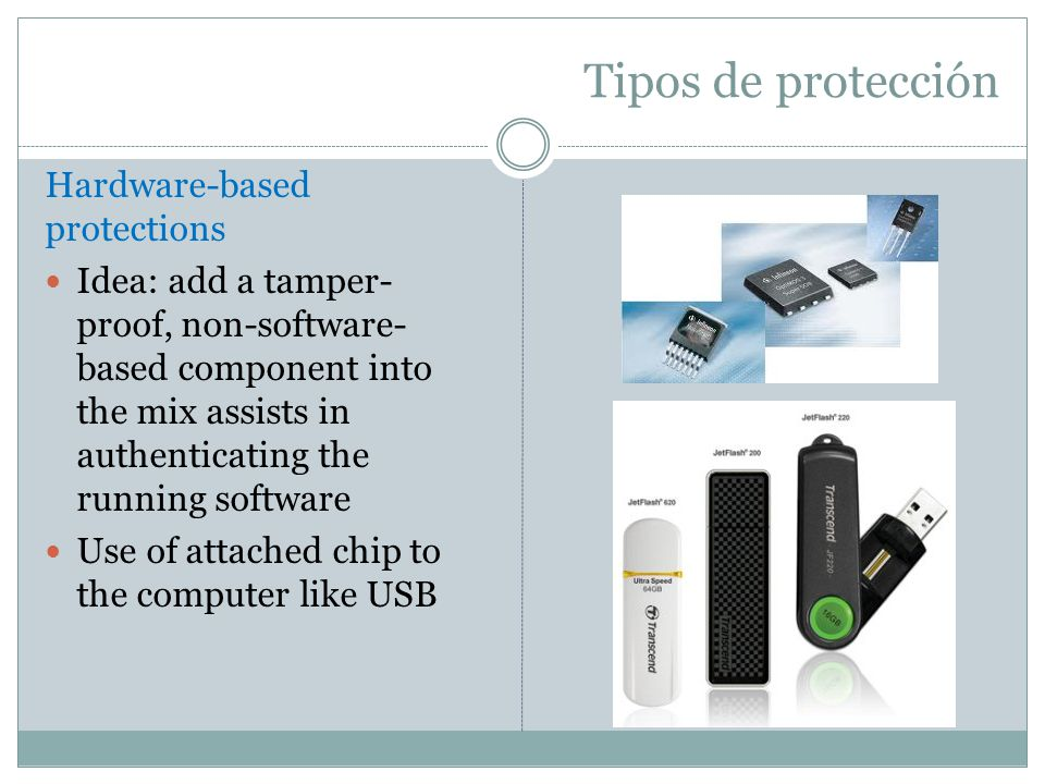 Tipos de protección Hardware-based protections Idea: add a tamper- proof, non-software- based component into the mix assists in authenticating the run