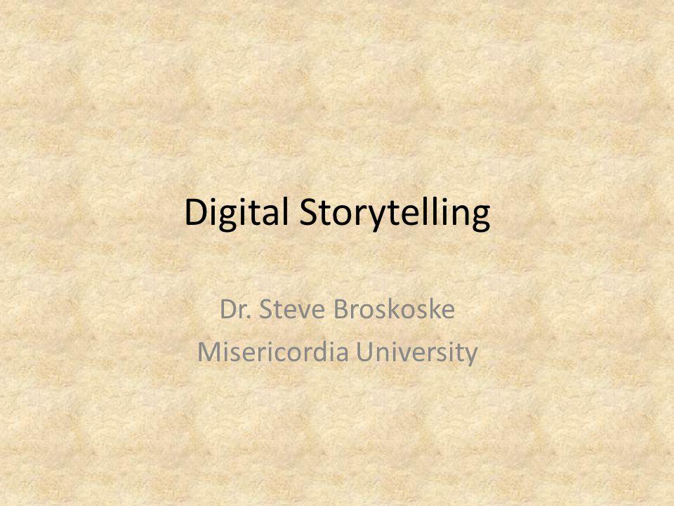 Digital Storytelling Dr. Steve Broskoske Misericordia University