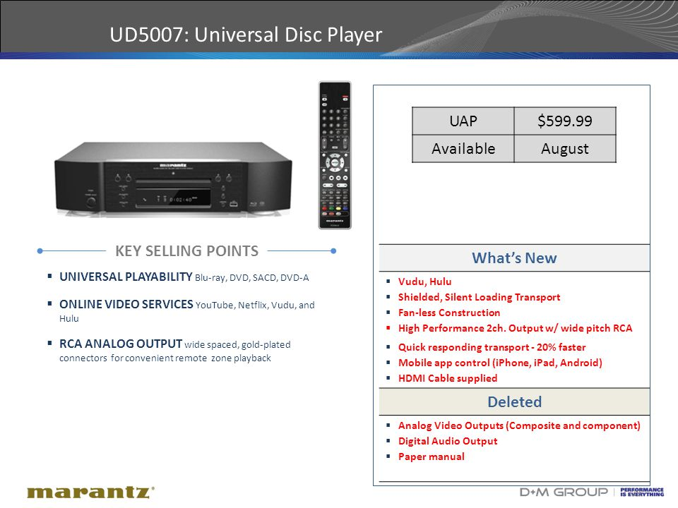 28 UD5007: Universal Disc Player KEY SELLING POINTS  UNIVERSAL PLAYABILITY Blu-ray, DVD, SACD, DVD-A  ONLINE VIDEO SERVICES YouTube, Netflix, Vudu, and Hulu  RCA ANALOG OUTPUT wide spaced, gold-plated connectors for convenient remote zone playback What's New  Vudu, Hulu  Shielded, Silent Loading Transport  Fan-less Construction  High Performance 2ch.