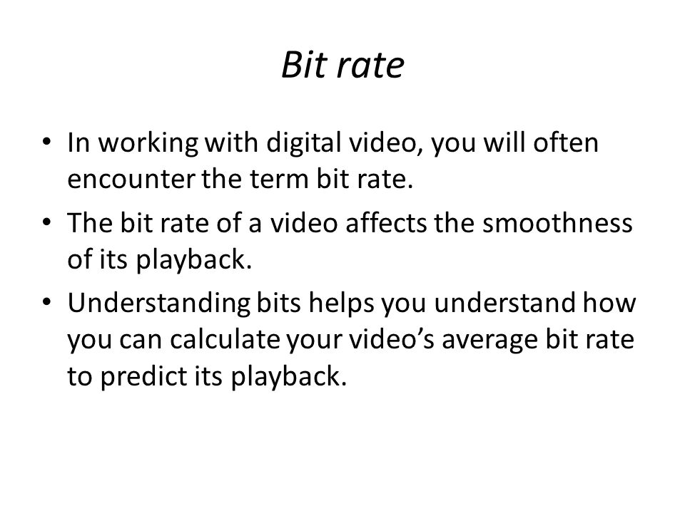 Bit rate In working with digital video, you will often encounter the term bit rate.