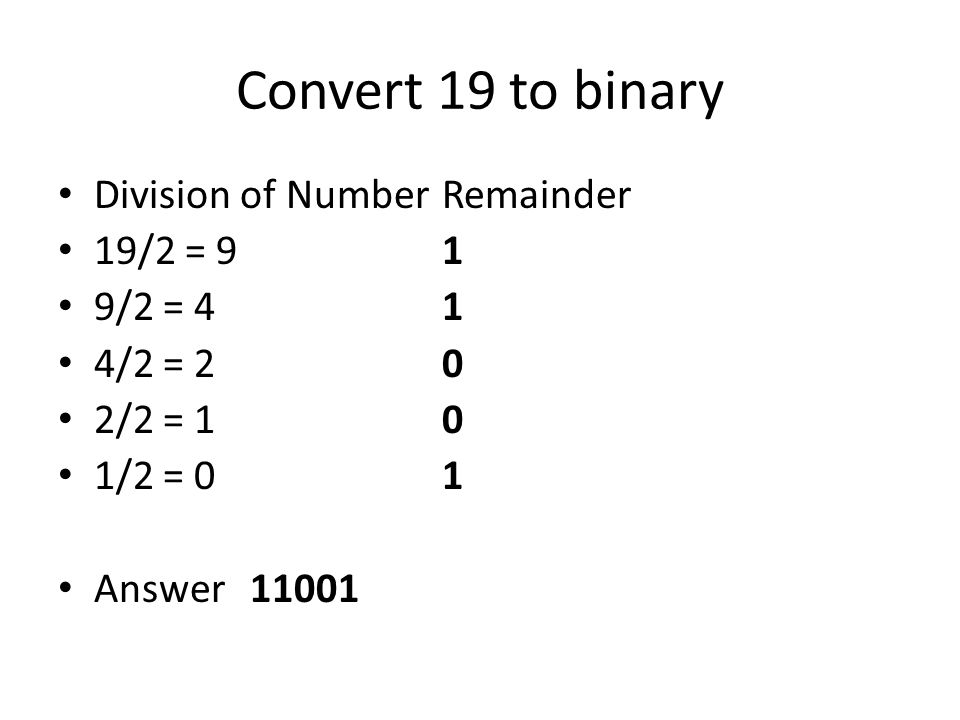 Convert 19 to binary Division of NumberRemainder 19/2 = 9 1 9/2 = 4 1 4/2 = 2 0 2/2 = 1 0 1/2 = 0 1 Answer11001