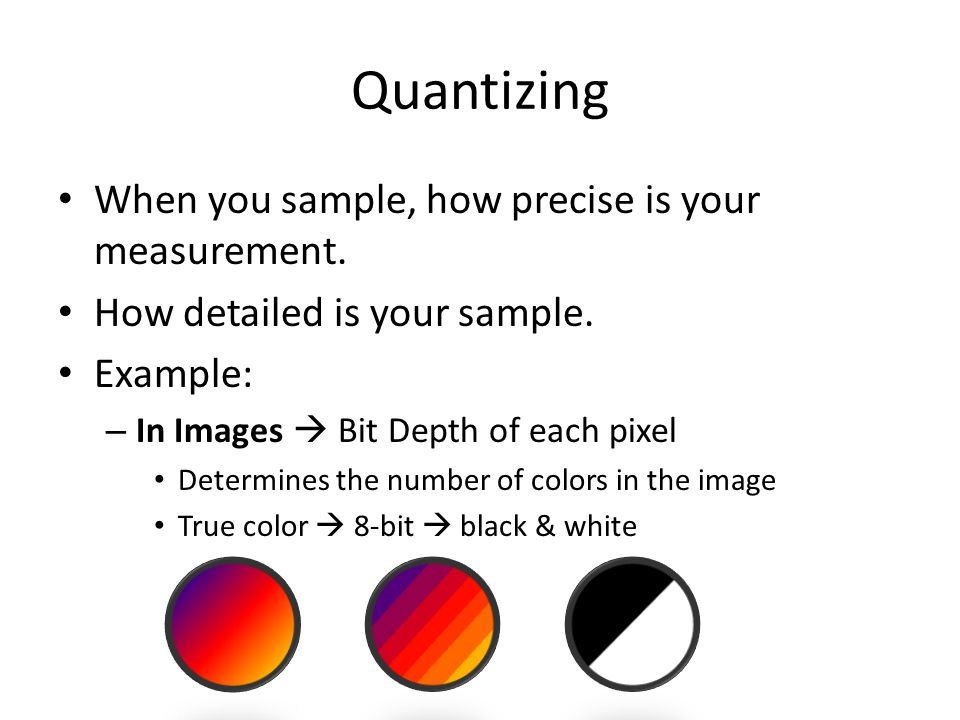 Quantizing When you sample, how precise is your measurement.