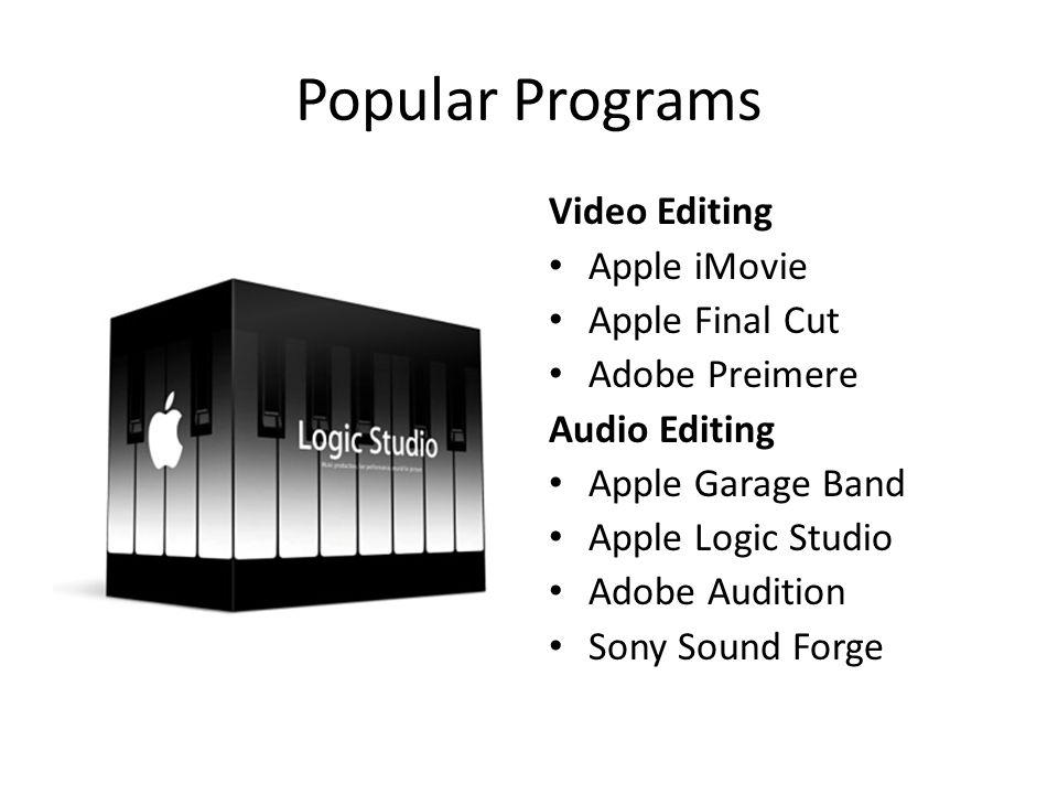 Popular Programs Video Editing Apple iMovie Apple Final Cut Adobe Preimere Audio Editing Apple Garage Band Apple Logic Studio Adobe Audition Sony Sound Forge